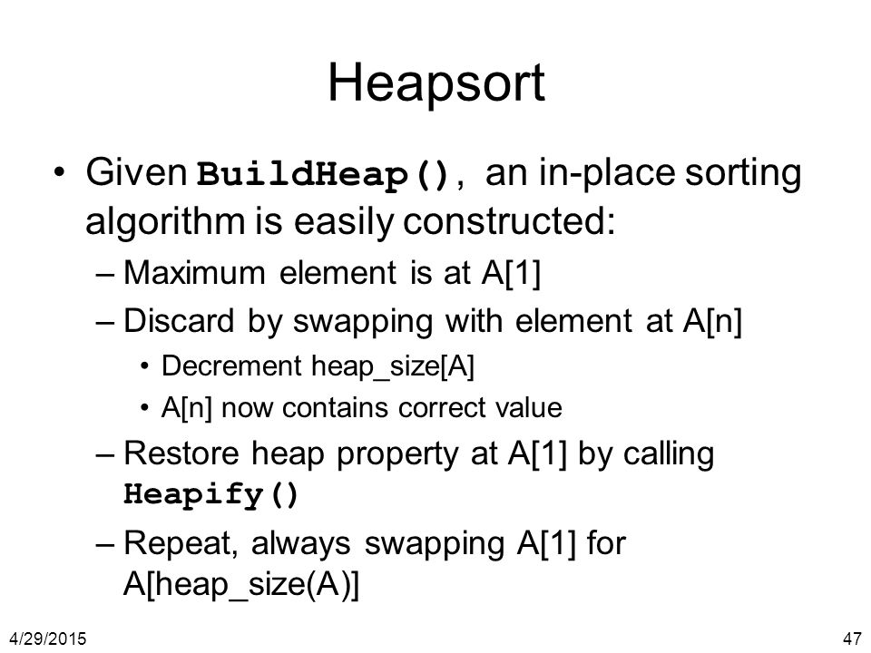 Heapsort Given BuildHeap(), an in-place sorting algorithm is easily constructed: Maximum element is at A[1]